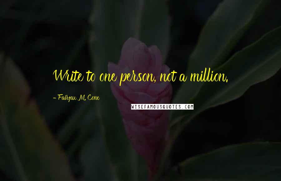 Fairfax M. Cone quotes: Write to one person, not a million.