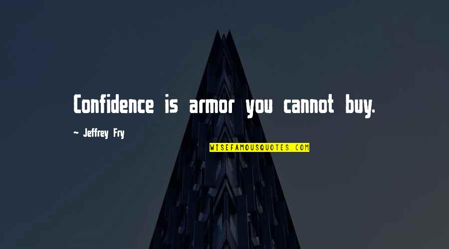 Fairness In The Bible Quotes By Jeffrey Fry: Confidence is armor you cannot buy.