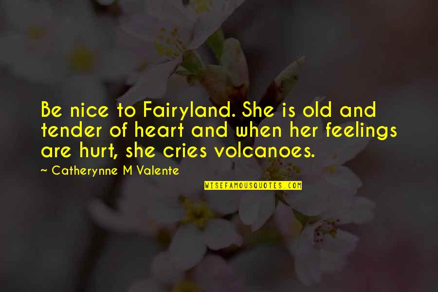 Fairyland's Quotes By Catherynne M Valente: Be nice to Fairyland. She is old and