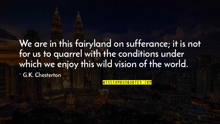 Fairyland's Quotes By G.K. Chesterton: We are in this fairyland on sufferance; it