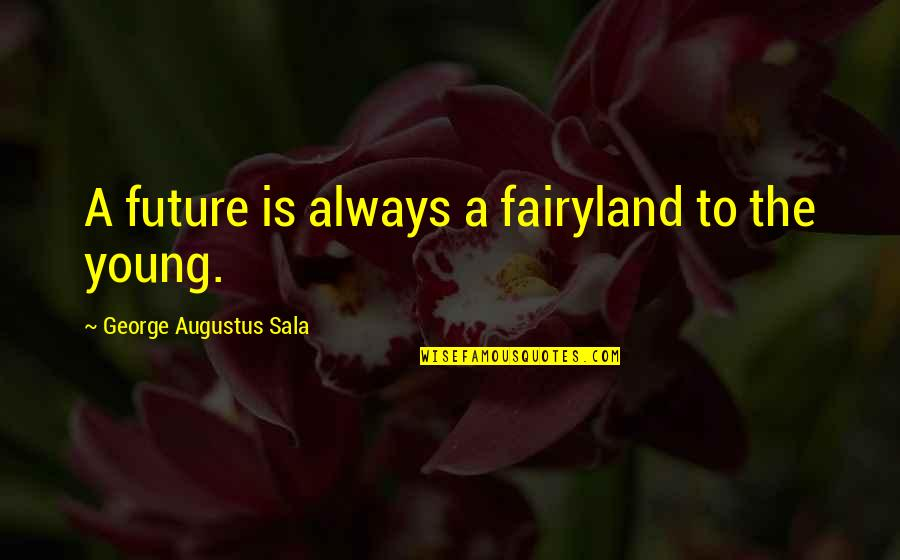 Fairyland's Quotes By George Augustus Sala: A future is always a fairyland to the