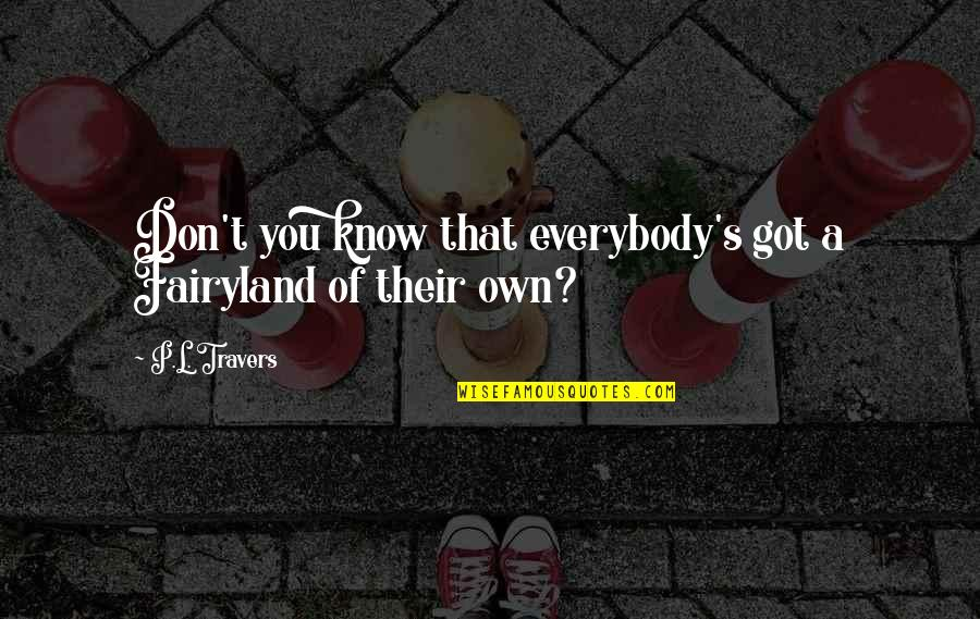 Fairyland's Quotes By P.L. Travers: Don't you know that everybody's got a Fairyland