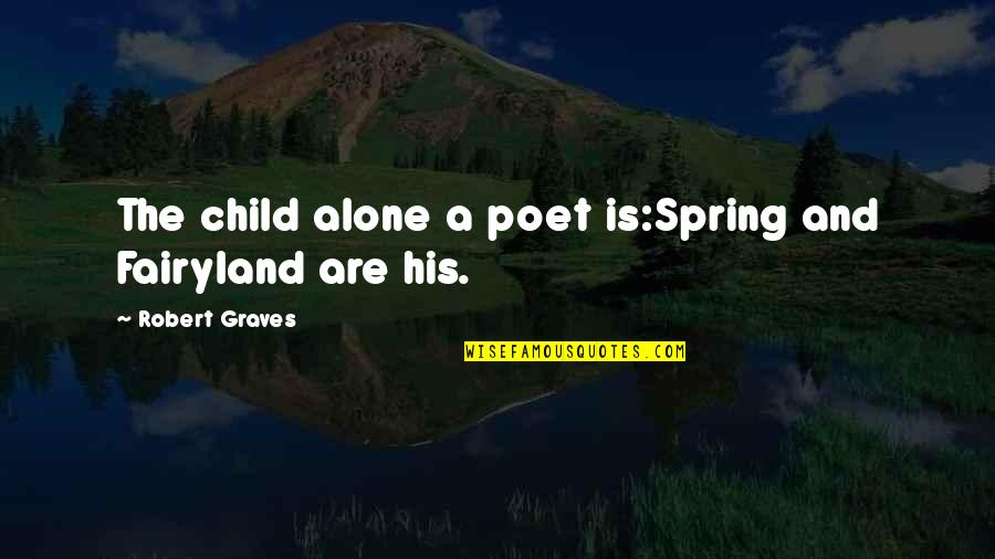 Fairyland's Quotes By Robert Graves: The child alone a poet is:Spring and Fairyland