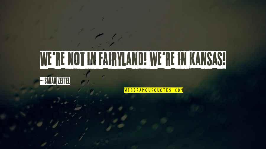 Fairyland's Quotes By Sarah Zettel: We're not in Fairyland! We're in Kansas!