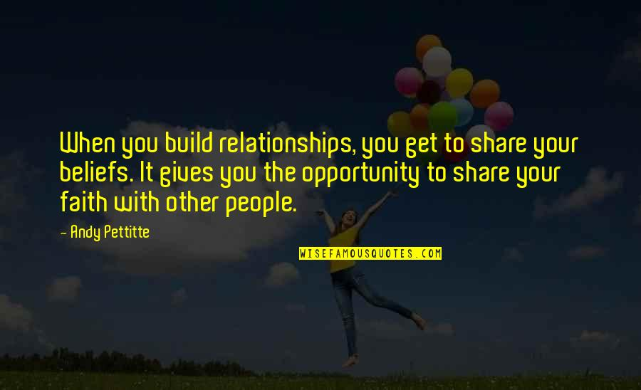 Faith And Not Giving Up Quotes By Andy Pettitte: When you build relationships, you get to share
