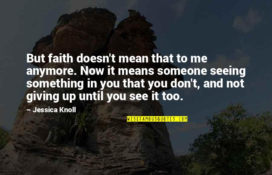 Faith And Not Giving Up Quotes By Jessica Knoll: But faith doesn't mean that to me anymore.