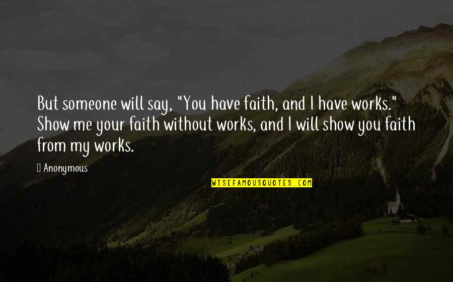 "Faith And Works Quotes By Anonymous: But someone will say, ""You have faith, and"