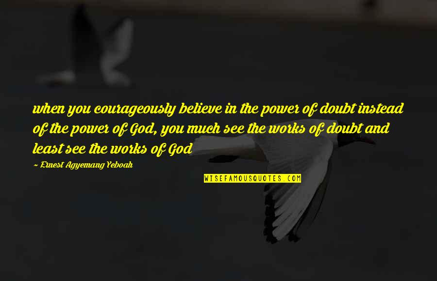 Faith And Works Quotes By Ernest Agyemang Yeboah: when you courageously believe in the power of