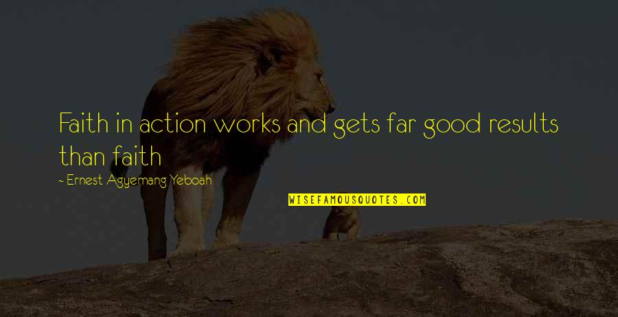 Faith And Works Quotes By Ernest Agyemang Yeboah: Faith in action works and gets far good