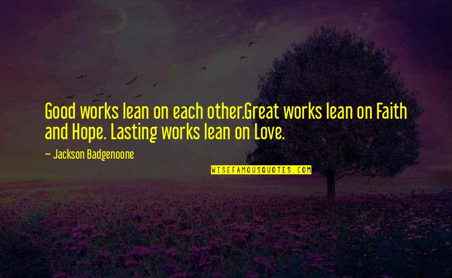 Faith And Works Quotes By Jackson Badgenoone: Good works lean on each other.Great works lean