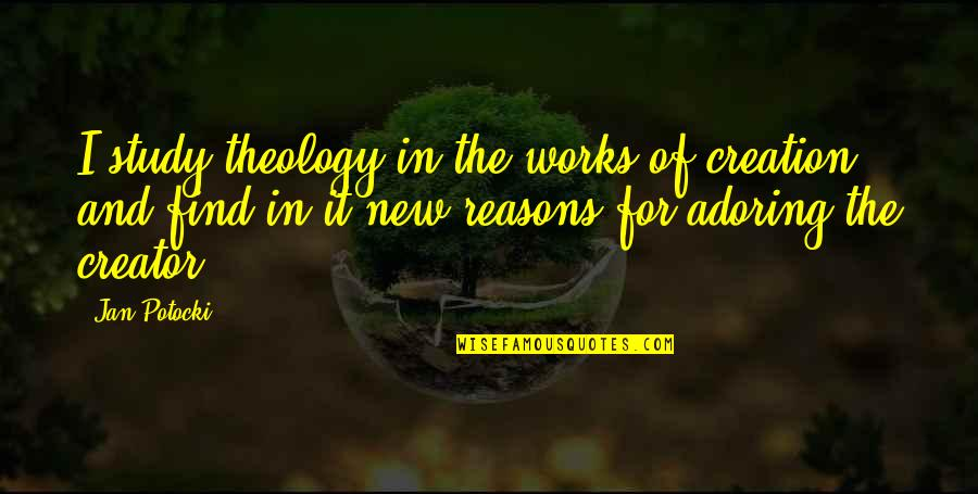 Faith And Works Quotes By Jan Potocki: I study theology in the works of creation