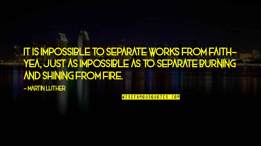 Faith And Works Quotes By Martin Luther: It is impossible to separate works from faith-
