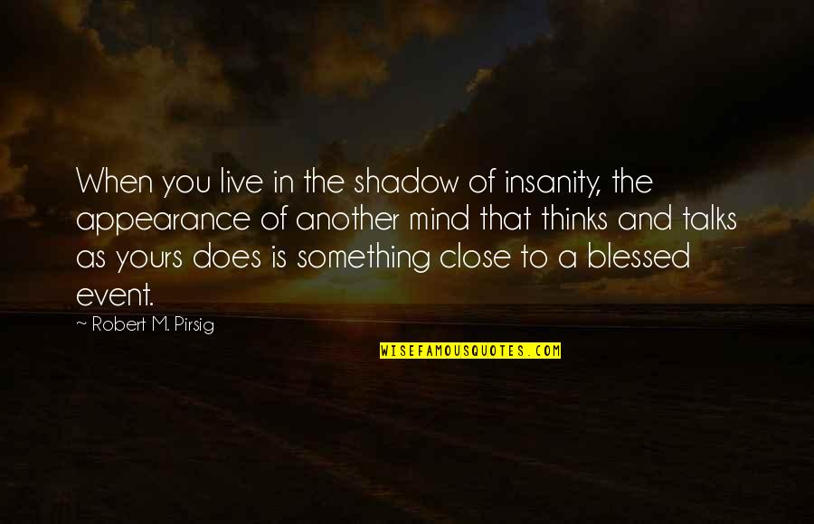 Faith During Difficult Times Quotes By Robert M. Pirsig: When you live in the shadow of insanity,