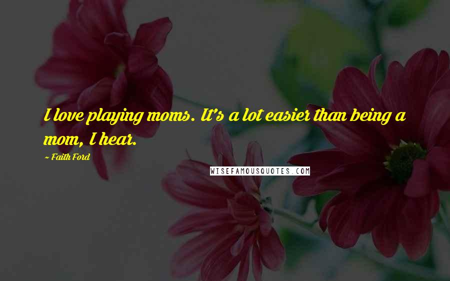 Faith Ford quotes: I love playing moms. It's a lot easier than being a mom, I hear.