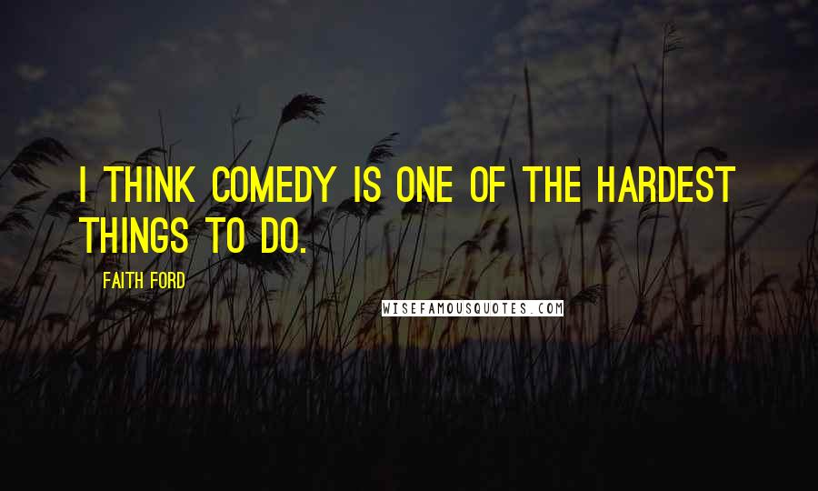 Faith Ford quotes: I think comedy is one of the hardest things to do.