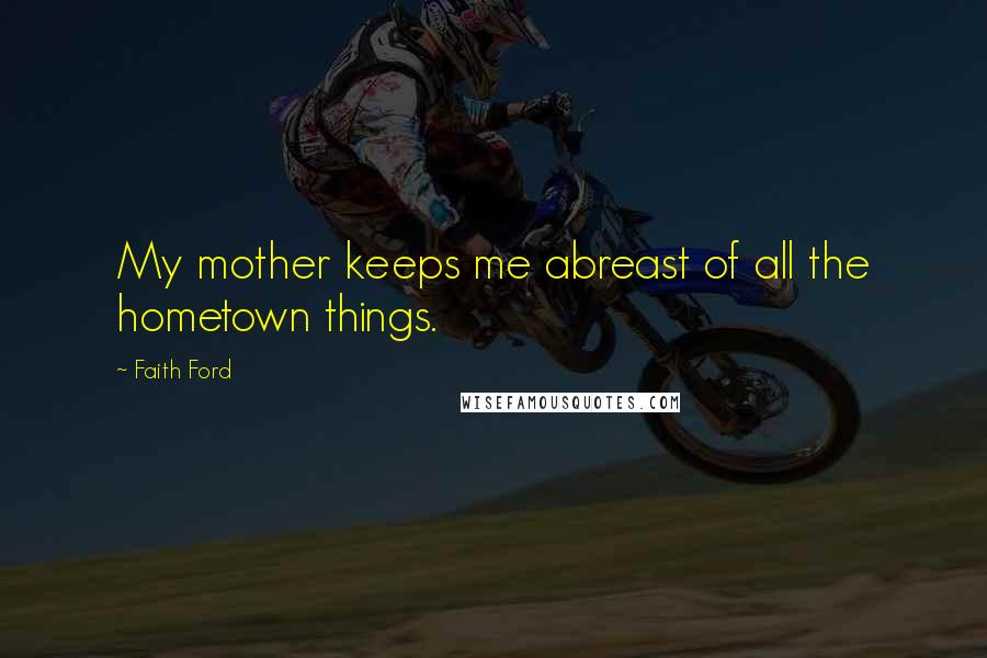 Faith Ford quotes: My mother keeps me abreast of all the hometown things.
