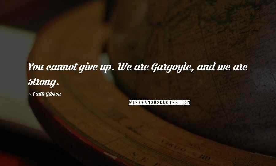 Faith Gibson quotes: You cannot give up. We are Gargoyle, and we are strong.