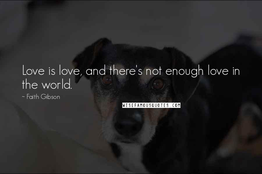 Faith Gibson quotes: Love is love, and there's not enough love in the world.