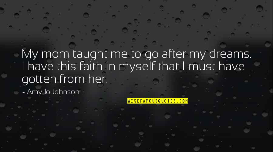 Faith In Dreams Quotes By Amy Jo Johnson: My mom taught me to go after my