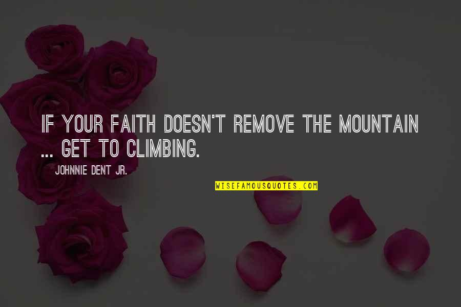 Faith In Dreams Quotes By Johnnie Dent Jr.: If your faith doesn't remove the mountain ...