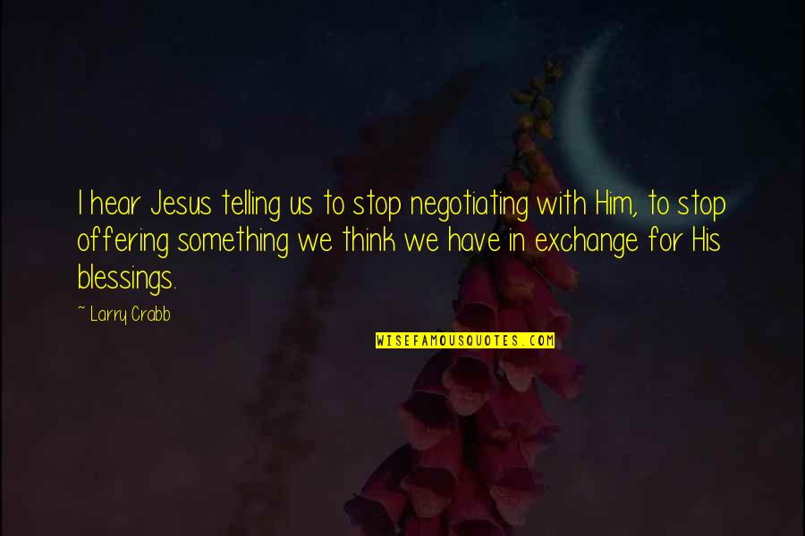 Faith In Dreams Quotes By Larry Crabb: I hear Jesus telling us to stop negotiating