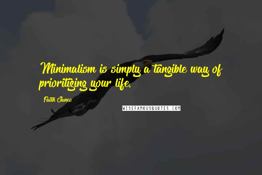 Faith Janes quotes: Minimalism is simply a tangible way of prioritizing your life.