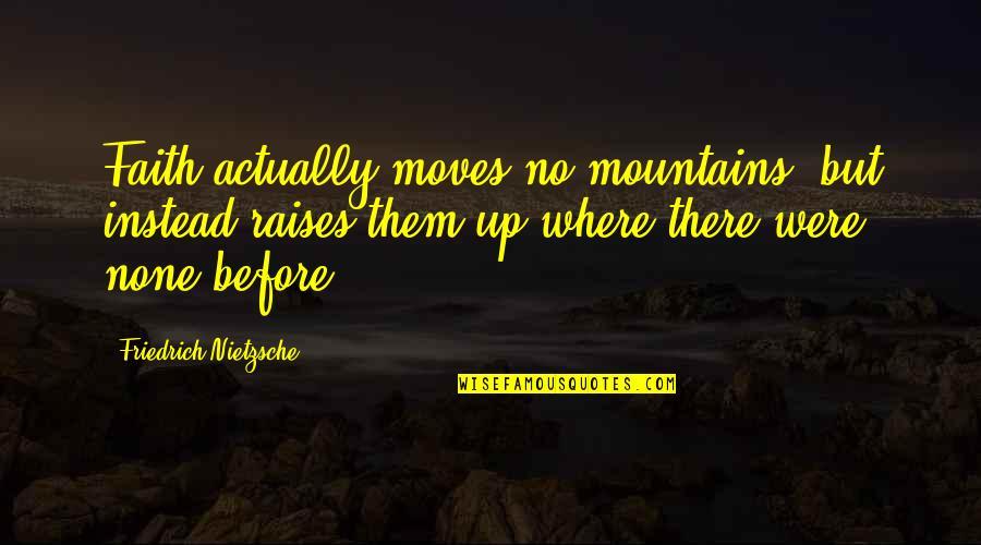 Faith Moves Mountains Quotes By Friedrich Nietzsche: Faith actually moves no mountains, but instead raises