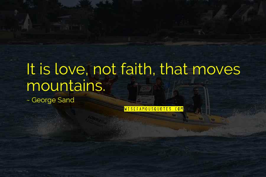 Faith Moves Mountains Quotes By George Sand: It is love, not faith, that moves mountains.