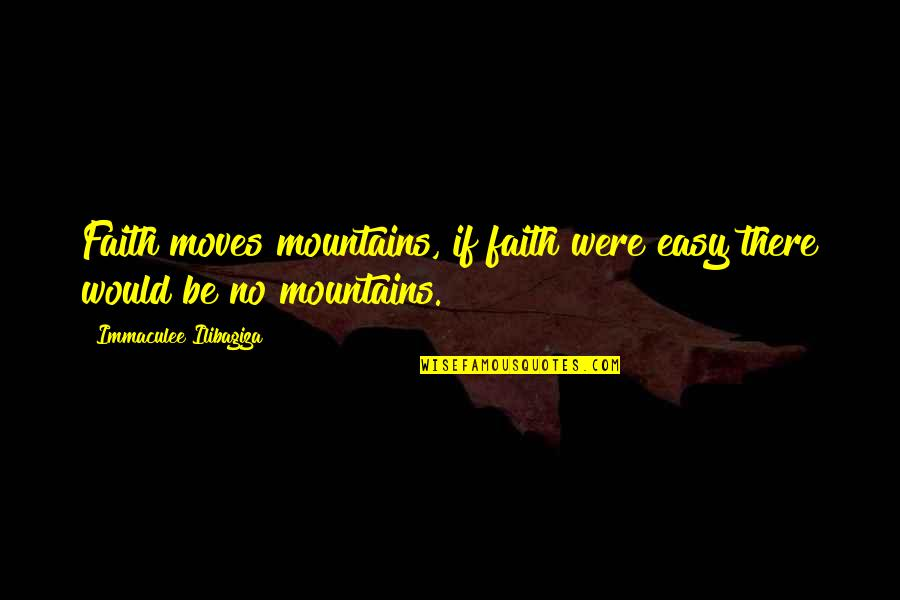 Faith Moves Mountains Quotes By Immaculee Ilibagiza: Faith moves mountains, if faith were easy there