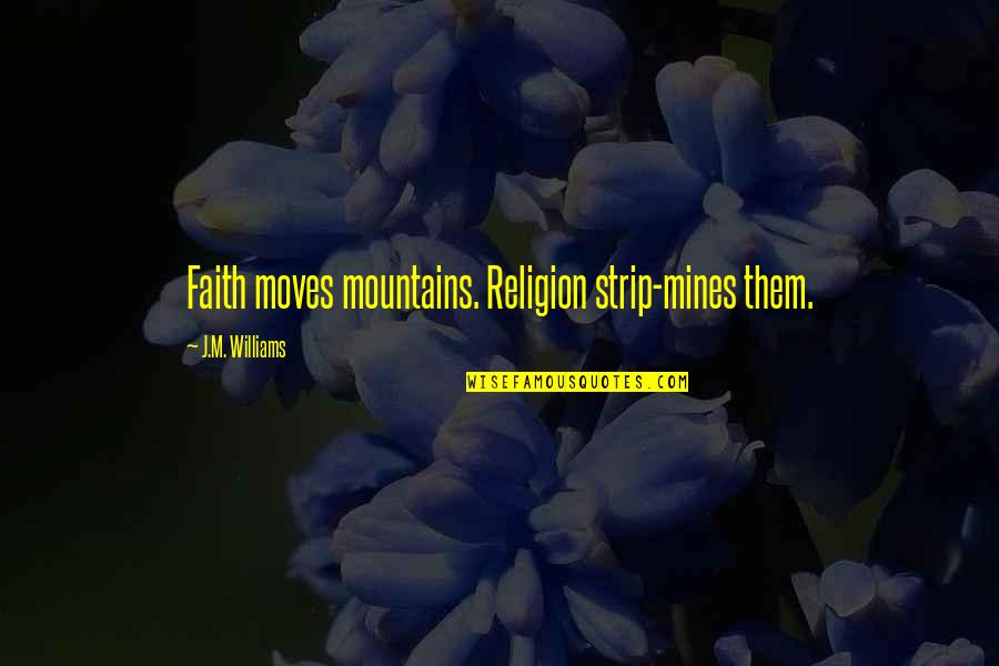 Faith Moves Mountains Quotes By J.M. Williams: Faith moves mountains. Religion strip-mines them.