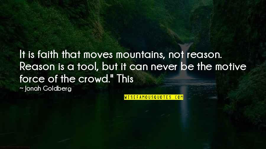 Faith Moves Mountains Quotes By Jonah Goldberg: It is faith that moves mountains, not reason.