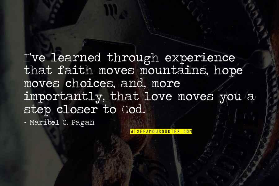 Faith Moves Mountains Quotes By Maribel C. Pagan: I've learned through experience that faith moves mountains,