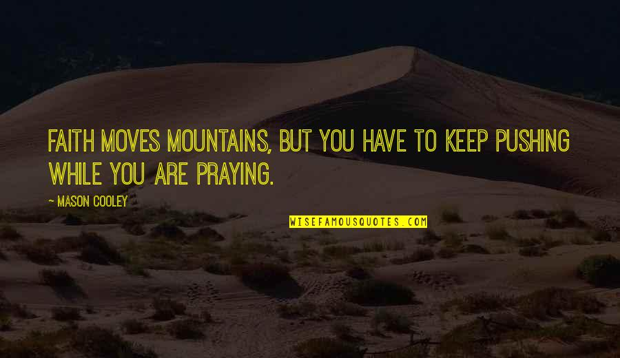 Faith Moves Mountains Quotes By Mason Cooley: Faith moves mountains, but you have to keep