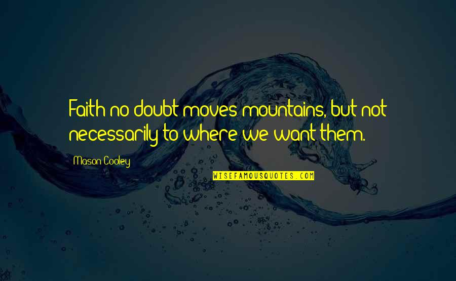 Faith Moves Mountains Quotes By Mason Cooley: Faith no doubt moves mountains, but not necessarily