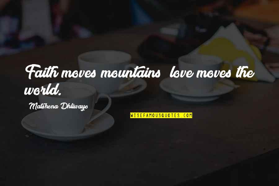 Faith Moves Mountains Quotes By Matshona Dhliwayo: Faith moves mountains; love moves the world.