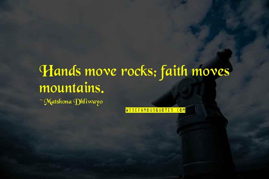 Faith Moves Mountains Quotes By Matshona Dhliwayo: Hands move rocks; faith moves mountains.
