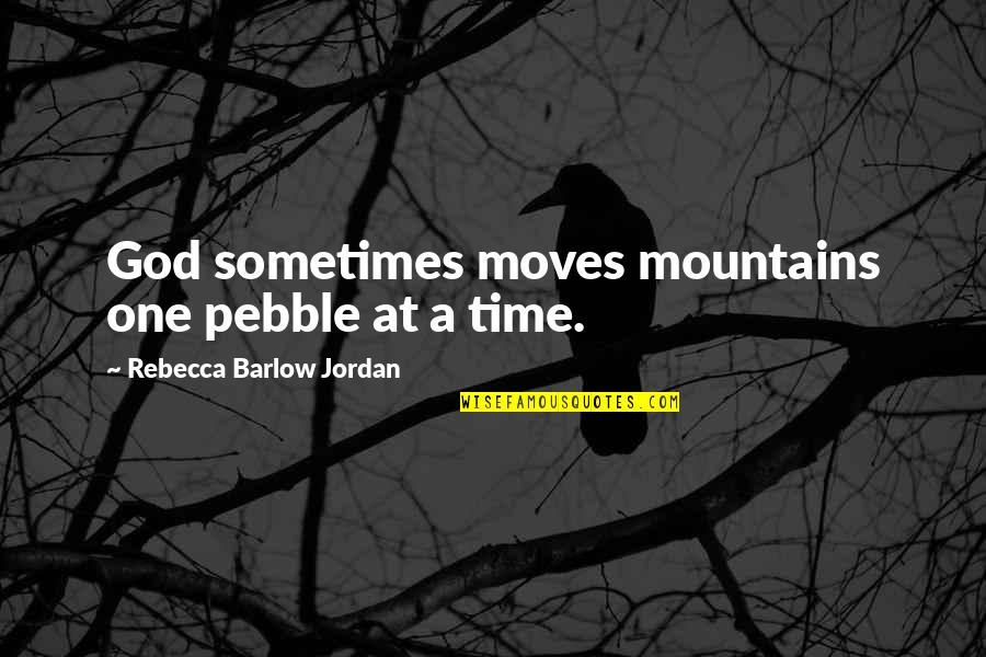 Faith Moves Mountains Quotes By Rebecca Barlow Jordan: God sometimes moves mountains one pebble at a