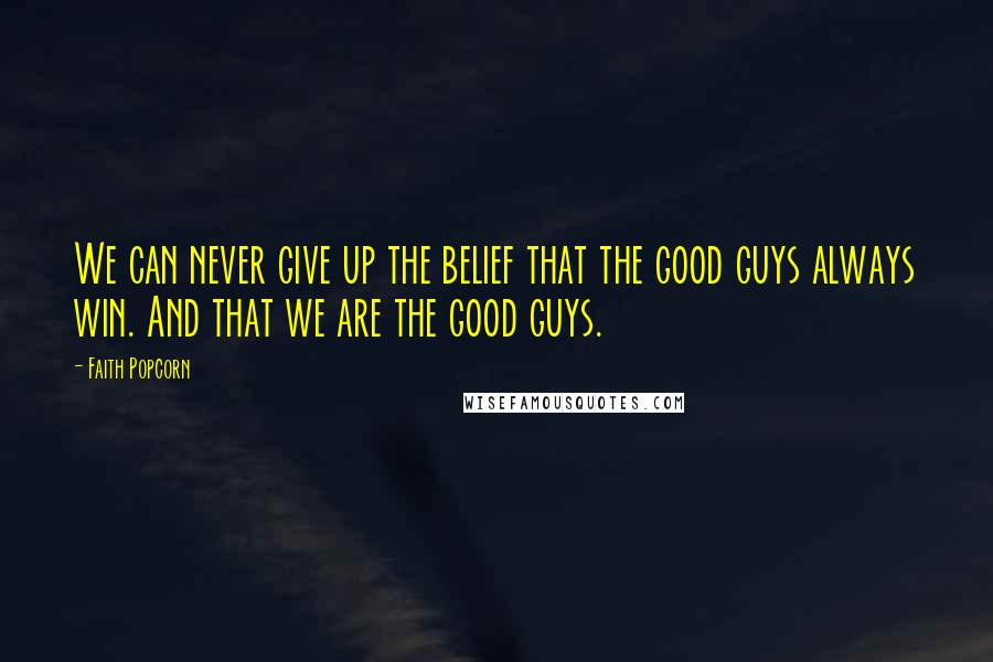 Faith Popcorn quotes: We can never give up the belief that the good guys always win. And that we are the good guys.