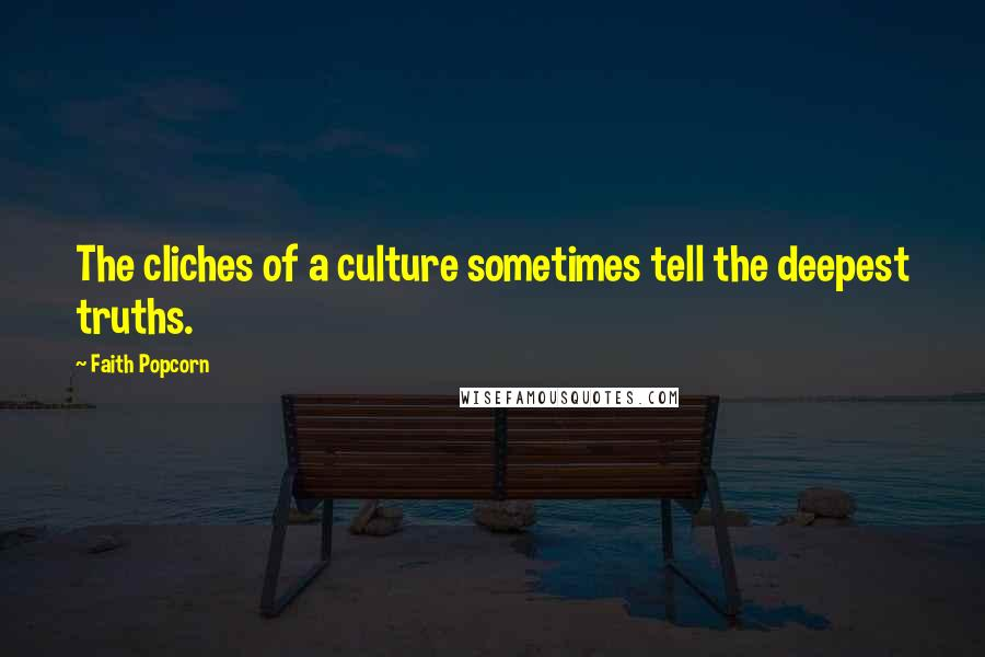 Faith Popcorn quotes: The cliches of a culture sometimes tell the deepest truths.