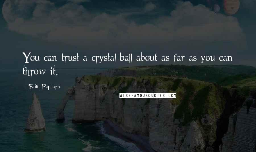 Faith Popcorn quotes: You can trust a crystal ball about as far as you can throw it.