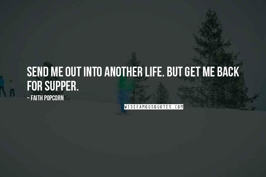Faith Popcorn quotes: Send me out into another life. But get me back for supper.