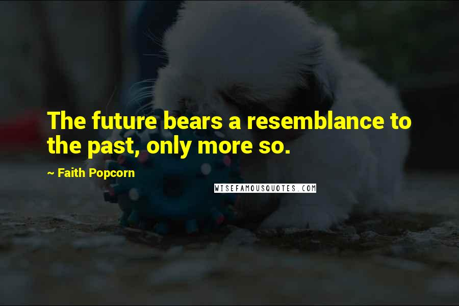 Faith Popcorn quotes: The future bears a resemblance to the past, only more so.