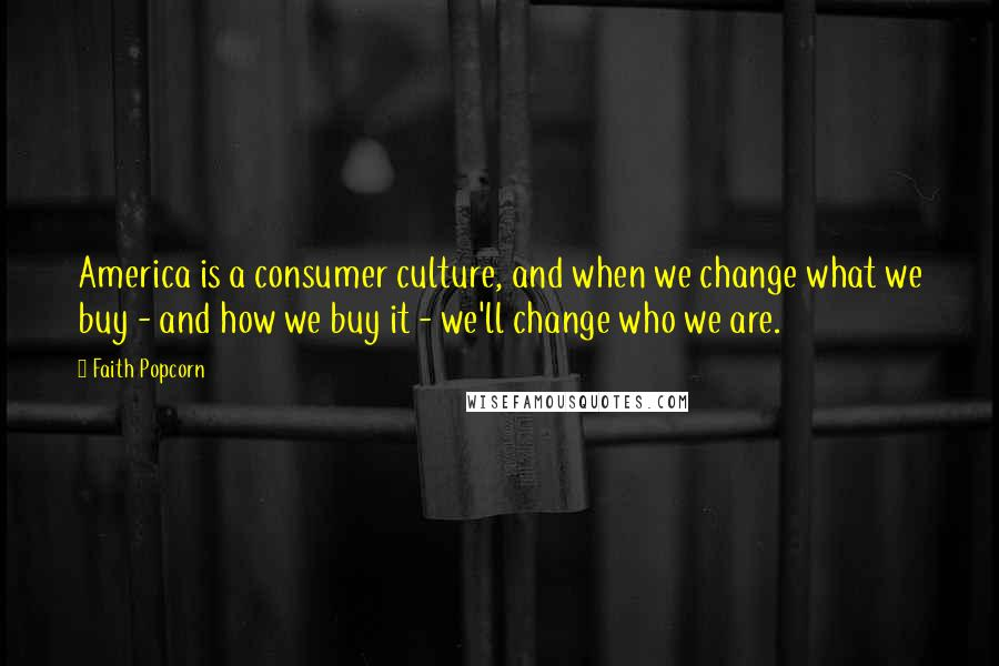 Faith Popcorn quotes: America is a consumer culture, and when we change what we buy - and how we buy it - we'll change who we are.
