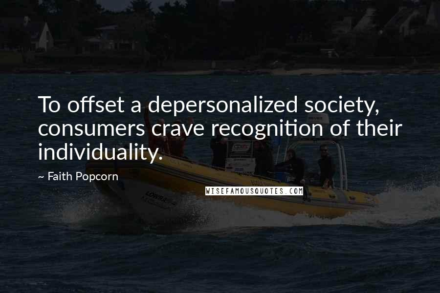 Faith Popcorn quotes: To offset a depersonalized society, consumers crave recognition of their individuality.