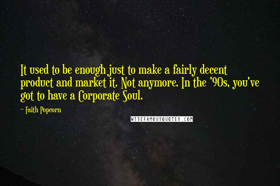 Faith Popcorn quotes: It used to be enough just to make a fairly decent product and market it. Not anymore. In the '90s, you've got to have a Corporate Soul.