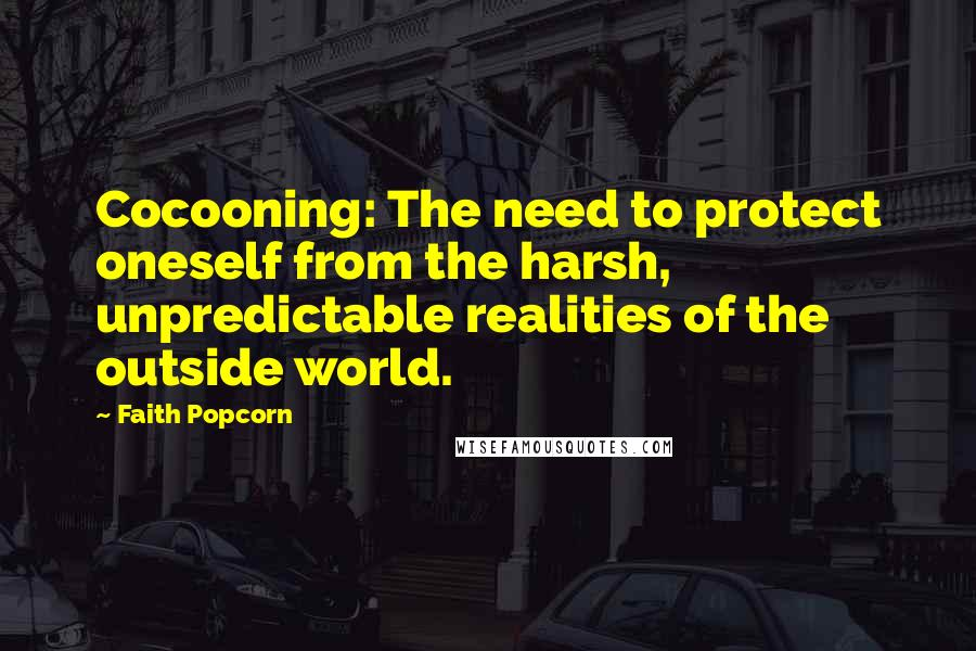 Faith Popcorn quotes: Cocooning: The need to protect oneself from the harsh, unpredictable realities of the outside world.