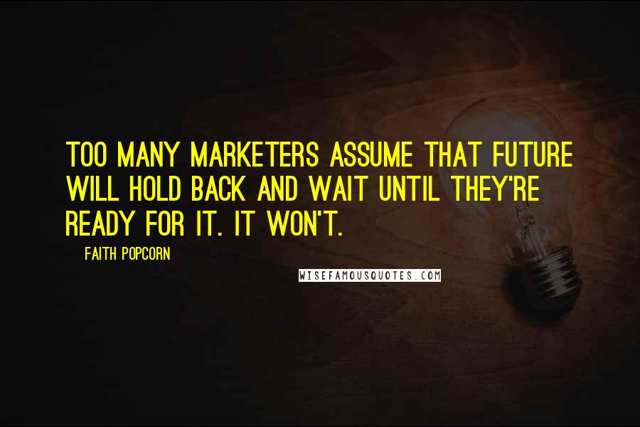 Faith Popcorn quotes: Too many marketers assume that future will hold back and wait until they're ready for it. It won't.