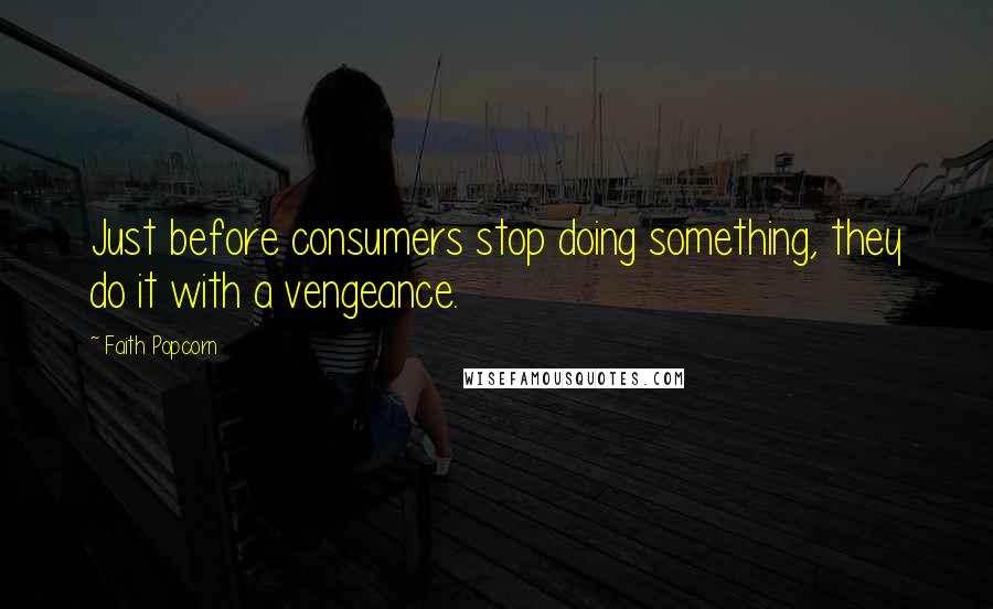Faith Popcorn quotes: Just before consumers stop doing something, they do it with a vengeance.
