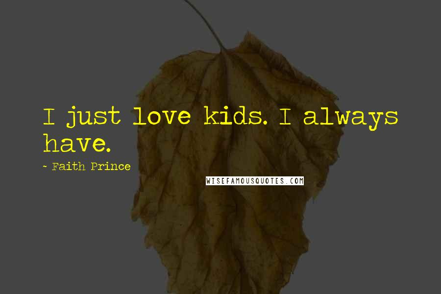 Faith Prince quotes: I just love kids. I always have.