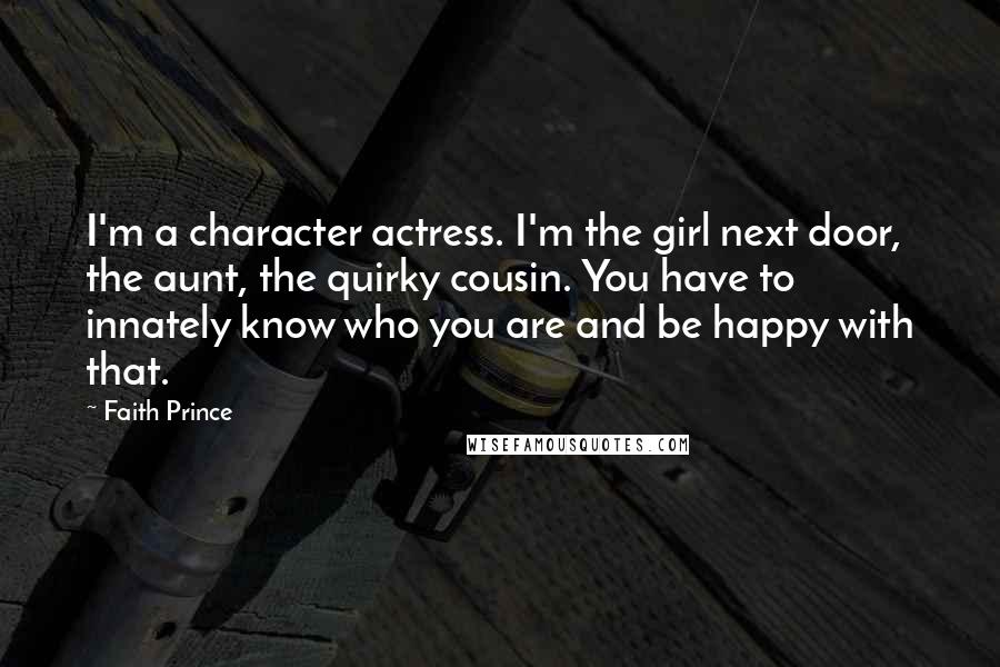 Faith Prince quotes: I'm a character actress. I'm the girl next door, the aunt, the quirky cousin. You have to innately know who you are and be happy with that.